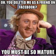 willy wonka - OH, YOU deleted me as a friend on facebook? you must be so mature...