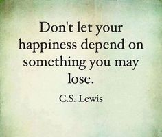 Don't let your happiness depend on something you may lose.  ~ C.S. Lewis