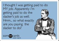 I thought I was getting paid to do MY job. Apparently i'm getting paid to do… I thought I was getting paid to do MY job. Apparently i'm getting paid to do the slacker's job as well. Hmm… so what exactly are you paying the slacker to do? Funny Quotes, Funny Memes, Life Quotes, Hilarious, Work Jokes, Sarcastic Work Humor, Work Sarcasm, Hate My Job, Pharmacy Humor