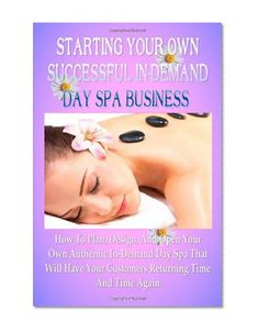 Starting Your Own Successful In-Demand Day Spa Business: How To Plan, Design, And Open Your Own Authentic In-Demand Day Spa Business That Will Have Your Customers Returning Time And Time Again K M S Publishing.com CreateSpace Independent Publishing Platform