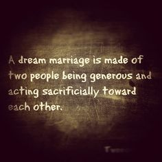 A Dream marriage is made of two people being generous and acting sacrificially towards each other. Qualities to look for in a spouse. Not love at first sight. Not soul mates. Not passion. Look for someone who acts sacrificially towards you.