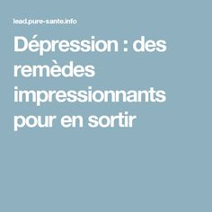 Dépression : des remèdes impressionnants pour en sortir