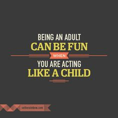Being an adult can be fun when you are acting like a child.