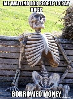 Waiting Skeleton - Me waiting for people to pay back borrowed money