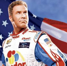 Will Ferrell as Ricky Bobby in Talledega Nights - If you ain't first, you're last. You know what I'm talkin about.