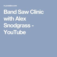 Band Saw Clinic with Alex Snodgrass - The best way to get great results from your bandsaw. Amazing video, worth the watch.