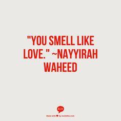"""you smell like love."" ~nayyirah waheed"