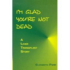 I'm Glad You're Not Dead: A Liver Transplant Story (Paperback) http://www.amazon.com/dp/0965472809/?tag=dismp4pla-20