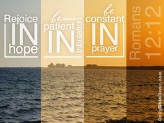 """Romans 12:12  """"Rejoice in hope, be patient in tribulation, be constant in prayer."""""""