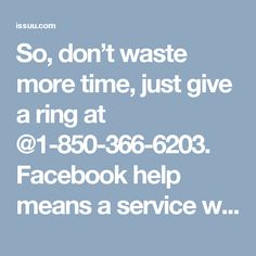 So, don't waste more time, just give a ring at @1-850-366-6203. Facebook help means a service which is only for Facebook issues and it is provided because there are many reasons behind their success and one of the best reasons is their dedication towards their work which cannot be disturbed at any cost. So, place a call at our toll-free number @1-850-366-6203. http://www.monktech.net/facebook-contact-help-line-number.htmlSee Less
