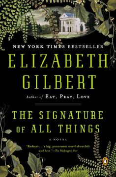 "The Signature of All Things: A Novel by Elizabeth Gilbert  (Oct. 2014) ""The cosmos in the life of one woman, in her worlds within worlds."" - Mari Malcoim"