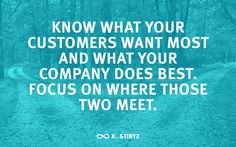 """""""Know what your customers want most and what your company does best. Focus on where those two meet."""" -K. Stirtz"""