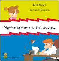Mentre la mamma è al lavoro... di Silvia Teodosi http://www.amazon.it/dp/8896505011/ref=cm_sw_r_pi_dp_nCKtub0MXT6KV