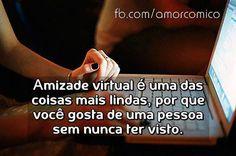 Amizade virtual é uma das coisas mais linda, porque você gosta de uma pessoa sem nunca ter visto.