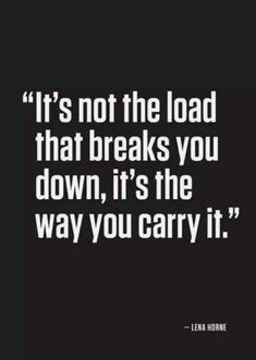 it's not the load that breaks you (down), it's the way you carry it