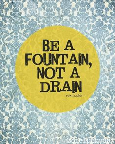 Be a fountain, not a drain. Encourage others and project light in this dark world.