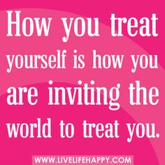 How you treat yourself is how you are inviting the world to treat you.You are the child of the King of Kings of the Universes so  move with divine glory and spread the magnifying of the MOVEMent of peace from your life from now on.  www.magnificatmealmovement.com