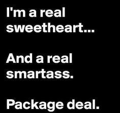Sweetheart & Smartass... it's a package deal :)
