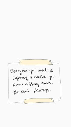 everyone you meet is fighting a battle you know nothing about. be kind. always. - noora <3