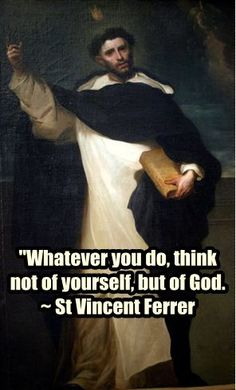 """Quote of the Day - April 5 #pinterest  """"Whatever you do, think not of yourself but of God.""""  ~~~~~ St Vincent Ferrer ~~~~~    Awestruck Catholic Social Network"""