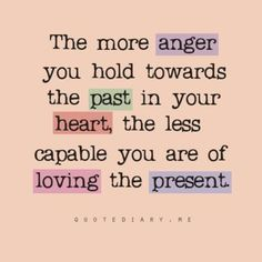 Anger, a crippling disease of the mind and heart...it can and will kill you... Let it go...no matter how hard... Ultimately,you are 'gifting' yourself!
