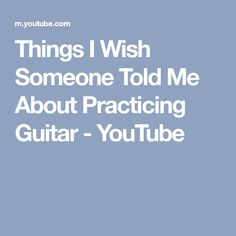 Things I Wish Someone Told Me About Practicing Guitar - YouTube