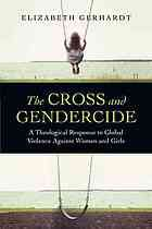 The cross and gendercide : a theological response to global violence against women and girls #Violence #Women April 2014