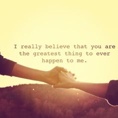 I really believe that you are the greatest thing to ever happen to me.