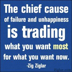 The chief cause of failure and unhappiness is trading what you want most for what you want now ~ Zig Ziglar #quotes #failure #truethat