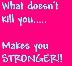 Ha-Ha like running the mile multiple times. It didn't kill me so it made me stronger!!!