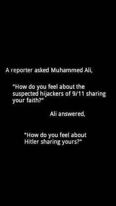 """A reporter asked Muhammed Ali, """"How do you feel about the suspected hijackers of 9/11 sharing your faith?"""" Ali answered, """"How do you feel about Hitler sharing yours?"""""""
