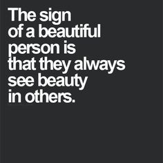 The sign of a beautiful person is that they always see beauty in others. A great quote for a girl's room.