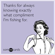 Thanks for always knowing exactly what compliment I'm fishing for.