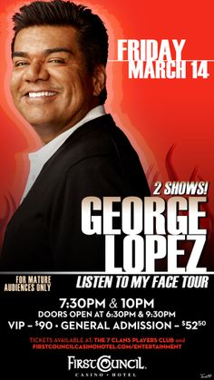 George Lopez's  Listen To My Face Tour Fri, March 14th @ 8PM 2 Shows!! 7:30PM & 10:30PM  Reserved (GA) $52.50 & VIP - $90 18 & Over ONLY