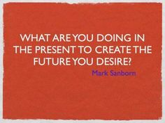 What are you doing in the present to create a future you desire? - Mark Sanborn