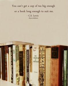 You can't get a cup of tea big enough or a book long enough to suit me.    - C.S. Lewis