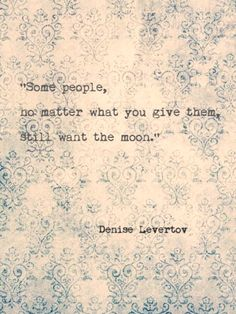 """""""Some people, no matter what you give them, still want the moon."""" ~ Denise Levertov"""
