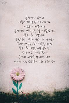 #305 곰팡이가있어서어둡고지저분한 게아니라 어둡고지저분해서곰팡이가생긴다는 걸깨달았어요. 좋은 일이생겨야긍정적인사람이되는 게아니라 긍정적인생각과행동을 해야좋은 일이생긴다는뜻이죠 간단해요.마음밭에긍정의씨앗을뿌리면돼요 -아네스안, <프린세스 라 브라바>- Korean Text, Korean Phrases, Korean Words, Wise Quotes, Famous Quotes, Book Quotes, Inspirational Quotes, Korean Handwriting, Korea Quotes