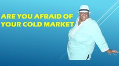 ARE YOU AFRAID OF YOUR COLD MARKET?