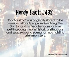 Doctor Who was originally slated to be an educational program <==It's totally educational! Half the things I learn come from Doctor Who