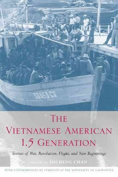 Vietnamese American 1.5 Generation : Stories of War, Revolution, Flight, And New Beginnings  http://library.sjeccd.edu/record=b1139834~S3