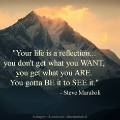 """""""Your life is a reflection...you don't get what you WANT, you get what you ARE. You gotta BE it to SEE it."""" - Steve Maraboli #quote"""