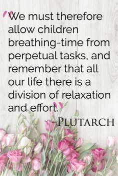 We must therefore allow children breathing-time from perpetual tasks, and remember that all our life there is a division of relaxation and effort. - Plutarch on education