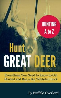 Hunt Great Deer: Everything You Need to Know to Get Started and Bag a Big Whitetail Buck by Buffalo Overlord, http://www.amazon.com/dp/B00BL1H3S4/ref=cm_sw_r_pi_dp_XTrUrb10CNVAZ