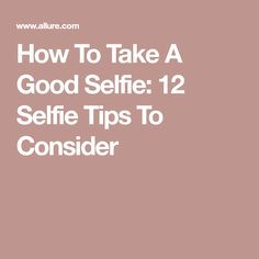 How To Take A Good Selfie: 12 Selfie Tips To Consider