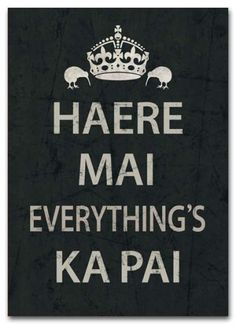 haere mai everything is ka pai. In Maori, Come here, welcome everything's good