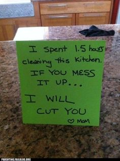 I spent 1.5 hours cleaning this kitchen. If you mess it up... I will cut you <3 Mom