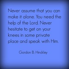 """""""Never assume that you can make it alone. You need the help of the Lord. Never hesitate to get on your knees in some private place and speak with Him."""" From President Hinckley's http://pinterest.com/pin/24066179228827332 April 2004 http://facebook.com/223271487682878 message http://lds.org/general-conference/2004/04/stay-on-the-high-road #LDSconf #PresHinckley #ShareGoodness Learn more about prayer http://lds.org/topics/prayer and #PassItOn."""
