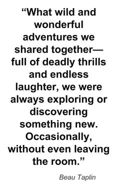 """""""What wild and wonderful adventures we shared together ... occasioanlly, without even leaving the room"""" -Beau Taplin"""