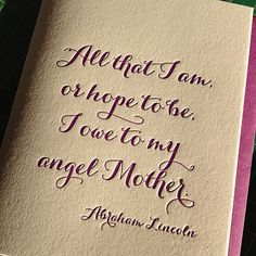 All that I am or hope to be, I owe to my angel mother. Quote from Abraham Lincoln!